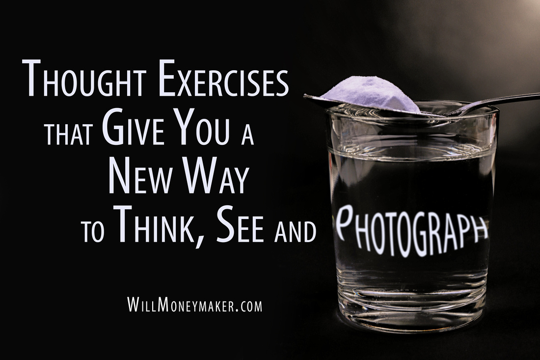 Thought Exercises that Give You a New Way to Think, See, and Photograph